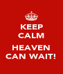 KEEP CALM  HEAVEN CAN WAIT! - Personalised Poster A4 size