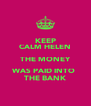 KEEP CALM HELEN THE MONEY WAS PAID INTO  THE BANK - Personalised Poster A4 size