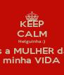 KEEP CALM Helguinha :) És a MULHER da  minha VIDA - Personalised Poster A4 size