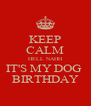 KEEP CALM HELL NAHH IT'S MY DOG  BIRTHDAY - Personalised Poster A4 size