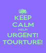 KEEP CALM HELP! URGENT! TOURTURE! - Personalised Poster A4 size