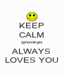 KEEP CALM @hendikgila ALWAYS LOVES YOU - Personalised Poster A4 size