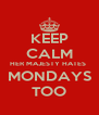 KEEP CALM HER MAJESTY HATES  MONDAYS TOO - Personalised Poster A4 size