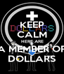 KEEP CALM  HERE ARE A MEMBER OF DOLLARS - Personalised Poster A4 size