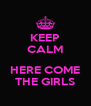 KEEP CALM  HERE COME THE GIRLS - Personalised Poster A4 size