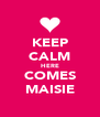KEEP CALM HERE COMES MAISIE - Personalised Poster A4 size