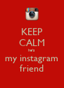 KEEP CALM he's  my instagram friend - Personalised Poster A4 size