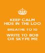 KEEP CALM HIDE IN THE LOO BREATHE TO 10 WRITE TO BOB OR SKYPE ME - Personalised Poster A4 size
