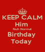 KEEP CALM Him  Nuh Normal Birthday  Today  - Personalised Poster A4 size