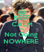 KEEP CALM His Not Going  NOWHERE  - Personalised Poster A4 size