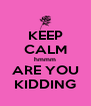 KEEP CALM hmmm ARE YOU KIDDING - Personalised Poster A4 size