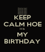 KEEP CALM HOE ITS MY BIRTHDAY - Personalised Poster A4 size