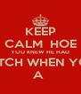 KEEP CALM  HOE YOU KNEW HE HAD A BITCH WHEN YOU S A  - Personalised Poster A4 size