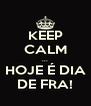 KEEP CALM ... HOJE É DIA DE FRA! - Personalised Poster A4 size