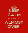 KEEP CALM HOLIDAY'S  ALMOST OVER! - Personalised Poster A4 size
