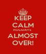 KEEP CALM HOLIDAYS  ALMOST OVER! - Personalised Poster A4 size