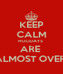 KEEP CALM HOLIDAYS  ARE  ALMOST OVER! - Personalised Poster A4 size