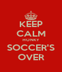 KEEP CALM HONKY SOCCER'S OVER - Personalised Poster A4 size