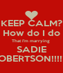 KEEP CALM? How do I do That I'm marrying  SADIE ROBERTSON!!!!!!! - Personalised Poster A4 size