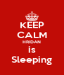 KEEP CALM HRIDAN is Sleeping - Personalised Poster A4 size