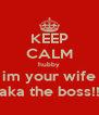KEEP CALM hubby im your wife aka the boss!! - Personalised Poster A4 size
