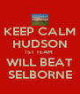 KEEP CALM HUDSON 1ST TEAM  WILL BEAT SELBORNE - Personalised Poster A4 size