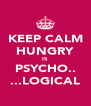 KEEP CALM HUNGRY IS PSYCHO.. ...LOGICAL - Personalised Poster A4 size