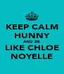 KEEP CALM HUNNY AND BE LIKE CHLOE NOYELLE - Personalised Poster A4 size