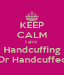 KEEP CALM I ain't  Handcuffing Or Handcuffed - Personalised Poster A4 size