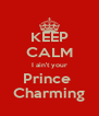 KEEP CALM I ain't your Prince  Charming - Personalised Poster A4 size