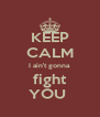 KEEP CALM I ain't gonna  fight  YOU  - Personalised Poster A4 size