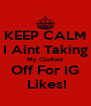 KEEP CALM I Aint Taking My Clothes Off For IG  Likes! - Personalised Poster A4 size