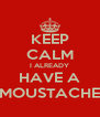 KEEP CALM I ALREADY HAVE A MOUSTACHE - Personalised Poster A4 size