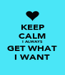 KEEP CALM I ALWAYS GET WHAT I WANT - Personalised Poster A4 size