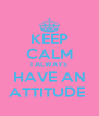 KEEP CALM I ALWAYS HAVE AN ATTITUDE  - Personalised Poster A4 size