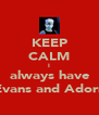KEEP CALM I always have Evans and Adorn - Personalised Poster A4 size