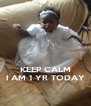 KEEP CALM I AM 1 YR TODAY - Personalised Poster A4 size