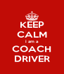 KEEP CALM i am a COACH DRIVER - Personalised Poster A4 size
