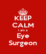 KEEP CALM i am a Eye Surgeon - Personalised Poster A4 size