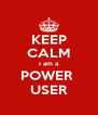 KEEP CALM I am a POWER  USER - Personalised Poster A4 size
