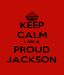 KEEP CALM I AM A PROUD JACKSON - Personalised Poster A4 size