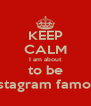 KEEP CALM I am about to be instagram famous - Personalised Poster A4 size