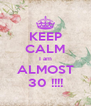 KEEP CALM I am ALMOST 30 !!!! - Personalised Poster A4 size