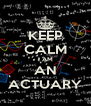 KEEP CALM I AM AN ACTUARY - Personalised Poster A4 size