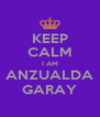 KEEP CALM I AM ANZUALDA GARAY - Personalised Poster A4 size