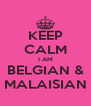 KEEP CALM I AM BELGIAN & MALAISIAN - Personalised Poster A4 size