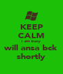 KEEP CALM i am busy will ansa bck shortly - Personalised Poster A4 size