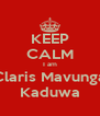 KEEP CALM I am Claris Mavunga Kaduwa - Personalised Poster A4 size