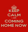KEEP CALM I AM COMING HOME NOW - Personalised Poster A4 size