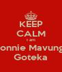 KEEP CALM I am Connie Mavunga Goteka - Personalised Poster A4 size
